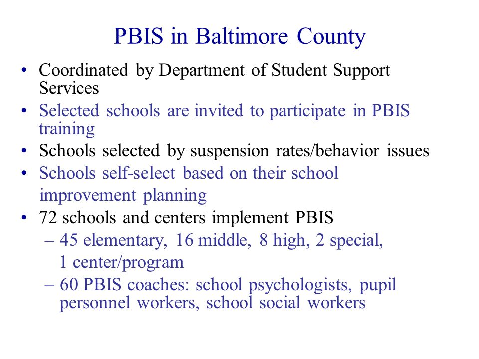 PBIS in Baltimore County Coordinated by Department of Student Support Services Selected schools are invited to participate in PBIS training Schools se
