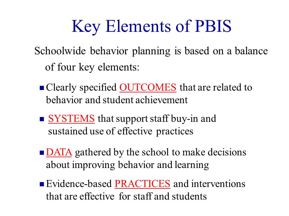 Key Elements of PBIS Schoolwide behavior planning is based on a balance of four key elements: SYSTEMS that support staff buy-in and sustained use of e