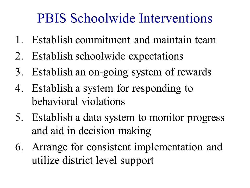 PBIS Schoolwide Interventions 1.Establish commitment and maintain team 2.Establish schoolwide expectations 3.Establish an on-going system of rewards 4