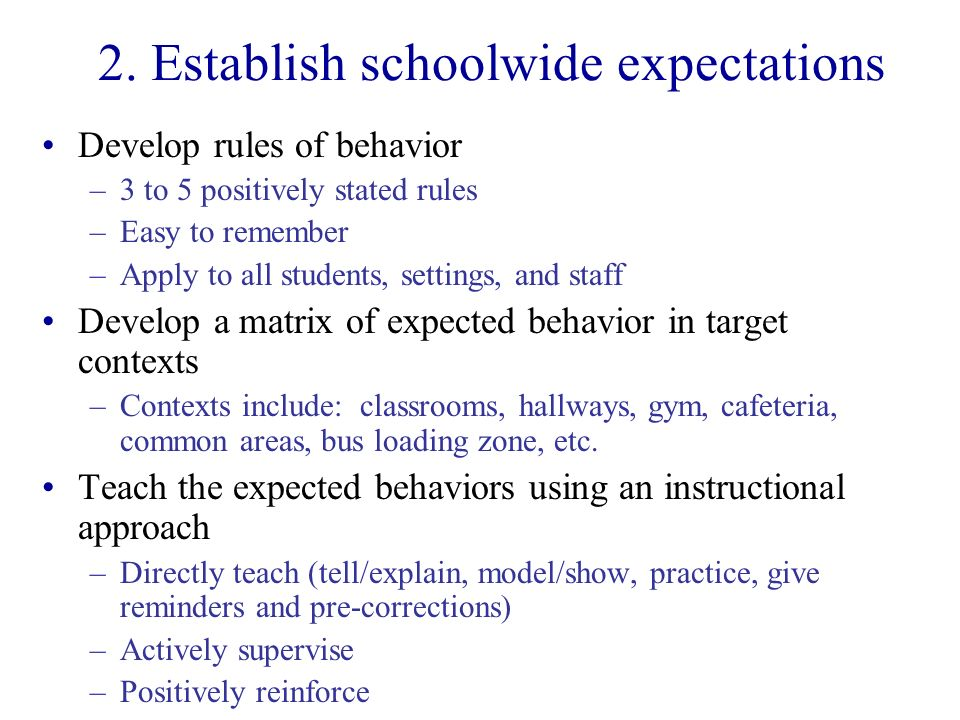 2. Establish schoolwide expectations Develop rules of behavior –3 to 5 positively stated rules –Easy to remember –Apply to all students, settings, and
