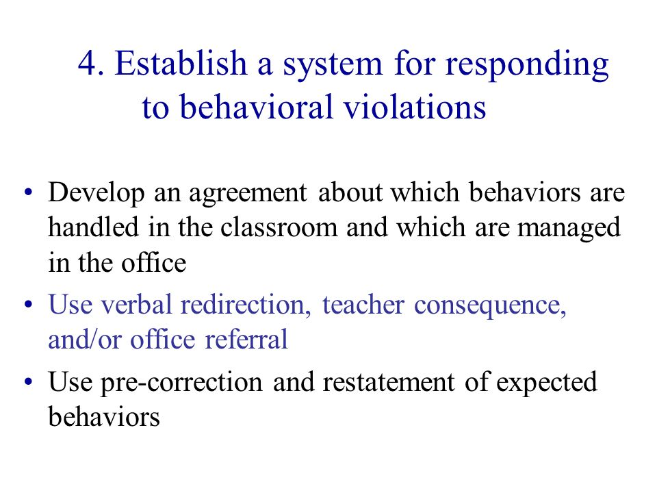 4. Establish a system for responding to behavioral violations Develop an agreement about which behaviors are handled in the classroom and which are ma