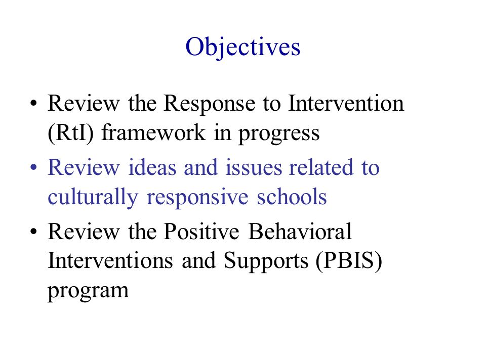 Objectives Review the Response to Intervention (RtI) framework in progress Review ideas and issues related to culturally responsive schools Review the