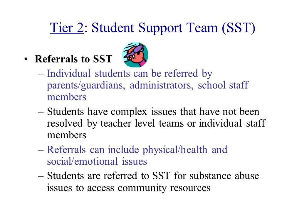 Tier 2: Student Support Team (SST) Referrals to SST –Individual students can be referred by parents/guardians, administrators, school staff members –S