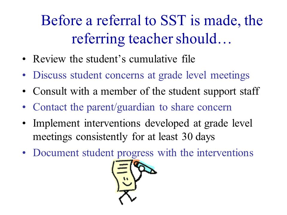 Before a referral to SST is made, the referring teacher should… Review the students cumulative file Discuss student concerns at grade level meetings C