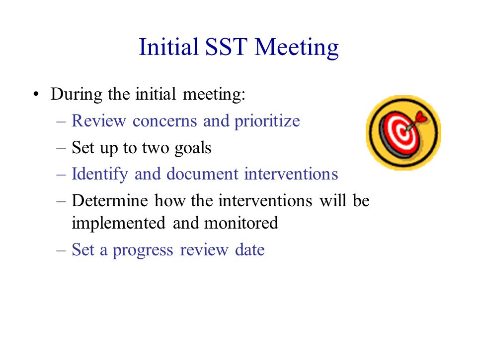 Initial SST Meeting During the initial meeting: –Review concerns and prioritize –Set up to two goals –Identify and document interventions –Determine h