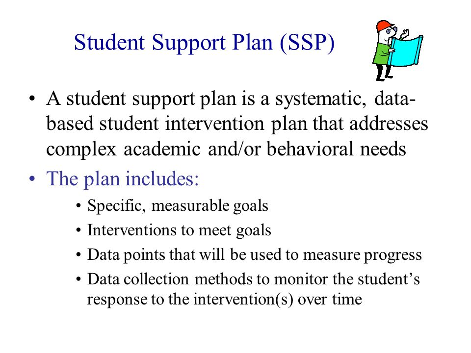 Student Support Plan (SSP) A student support plan is a systematic, data- based student intervention plan that addresses complex academic and/or behavi