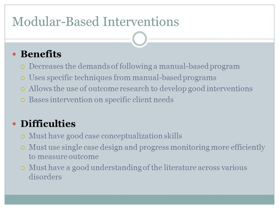 Modular-Based Interventions Benefits Decreases the demands of following a manual-based program Uses specific techniques from manual-based programs All