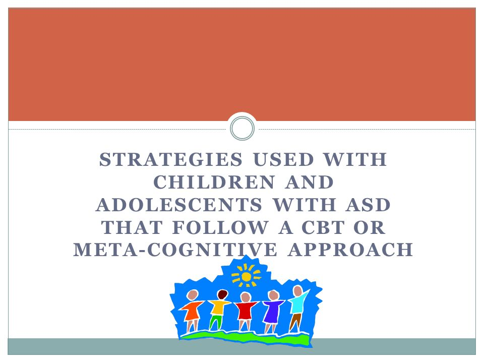 STRATEGIES USED WITH CHILDREN AND ADOLESCENTS WITH ASD THAT FOLLOW A CBT OR META-COGNITIVE APPROACH