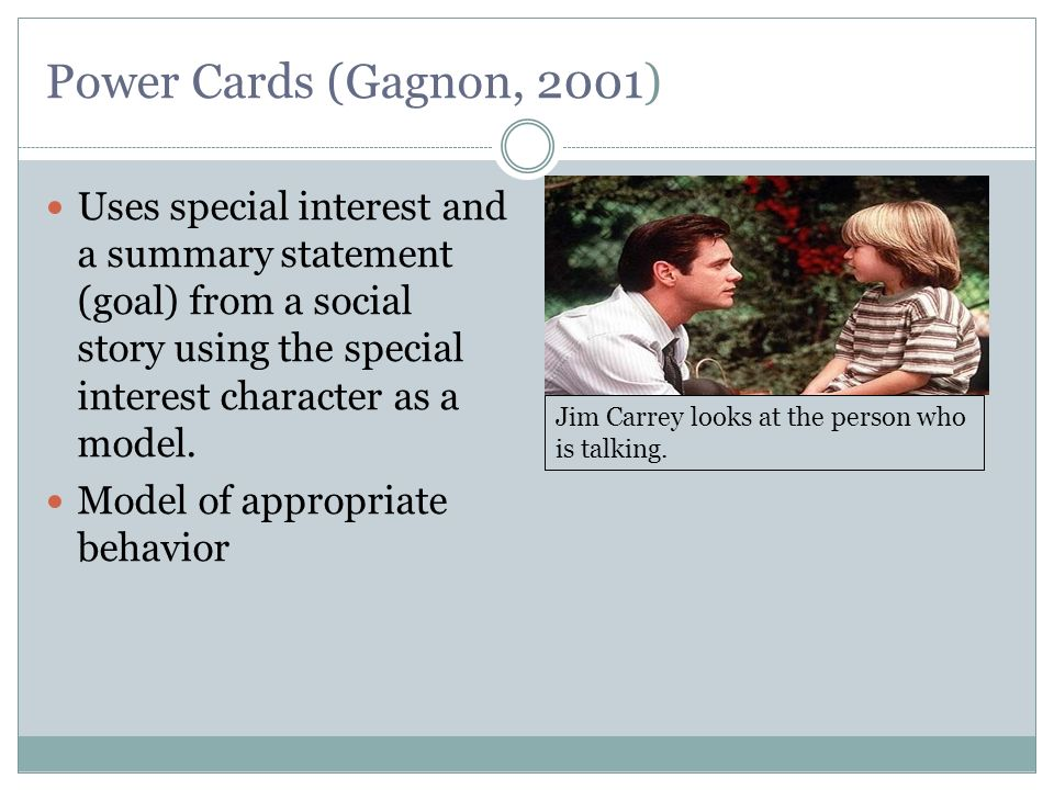 Power Cards (Gagnon, 2001) Uses special interest and a summary statement (goal) from a social story using the special interest character as a model. M