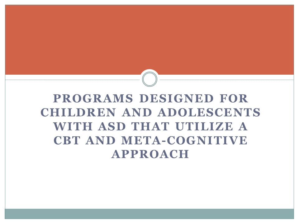PROGRAMS DESIGNED FOR CHILDREN AND ADOLESCENTS WITH ASD THAT UTILIZE A CBT AND META-COGNITIVE APPROACH
