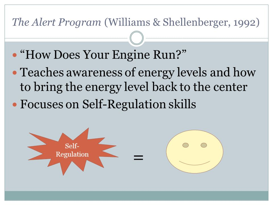The Alert Program (Williams & Shellenberger, 1992) How Does Your Engine Run? Teaches awareness of energy levels and how to bring the energy level back