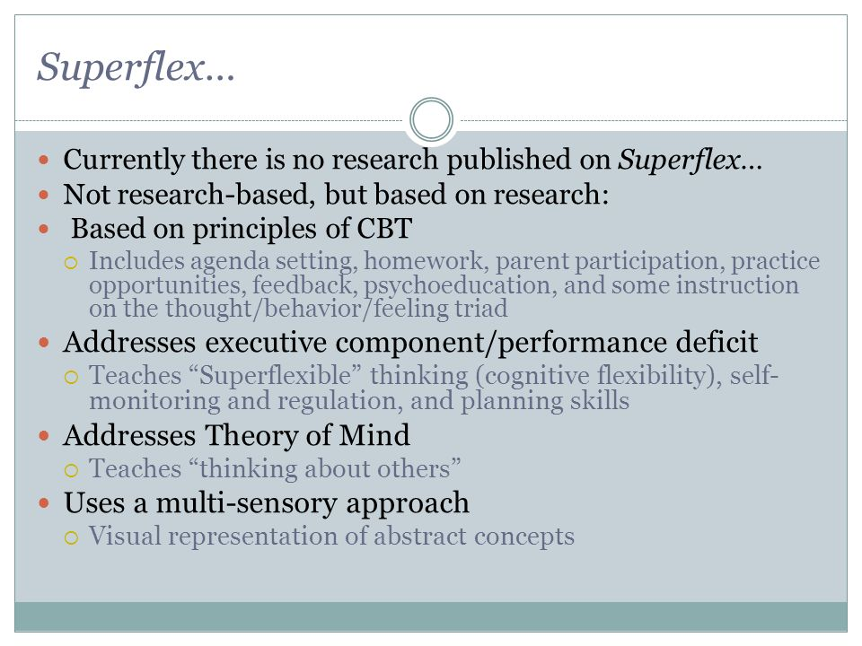 Superflex… Currently there is no research published on Superflex… Not research-based, but based on research: Based on principles of CBT Includes agend