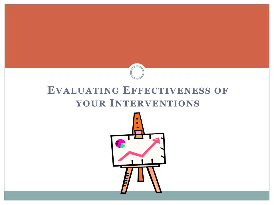 E VALUATING E FFECTIVENESS OF YOUR I NTERVENTIONS
