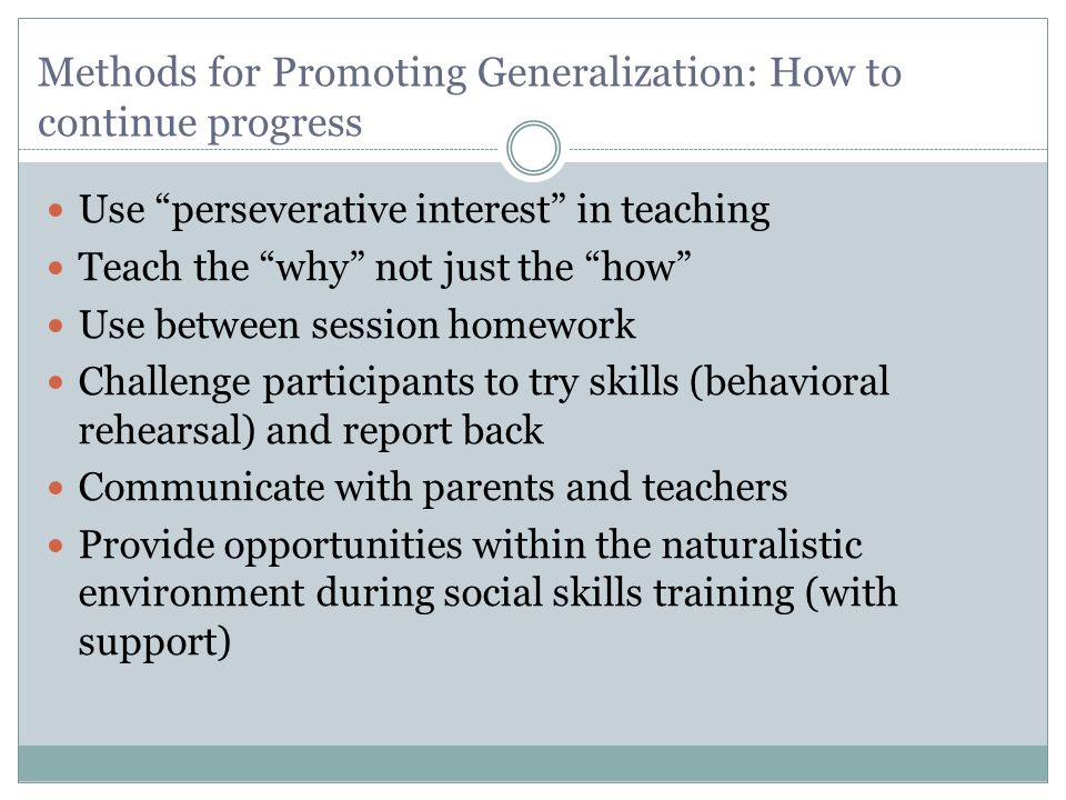 Methods for Promoting Generalization: How to continue progress Use perseverative interest in teaching Teach the why not just the how Use between sessi