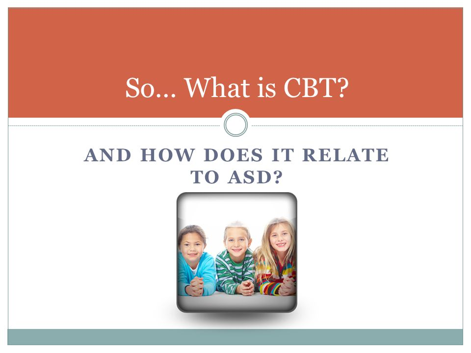 AND HOW DOES IT RELATE TO ASD? So… What is CBT?