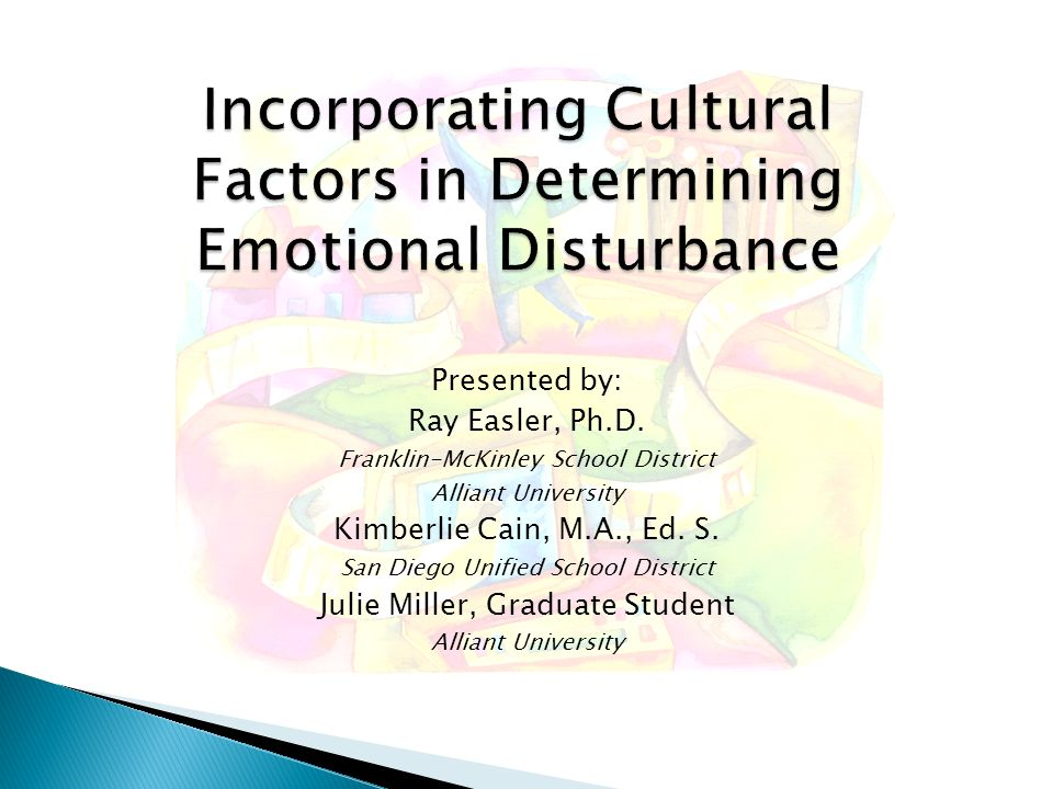 Incorporating Cultural Factors in Determining Emotional Disturbance Presented by: Ray Easler, Ph.D. Franklin-McKinley School District Alliant Universi