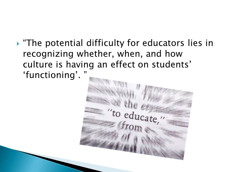 The potential difficulty for educators lies in recognizing whether, when, and how culture is having an effect on students functioning.
