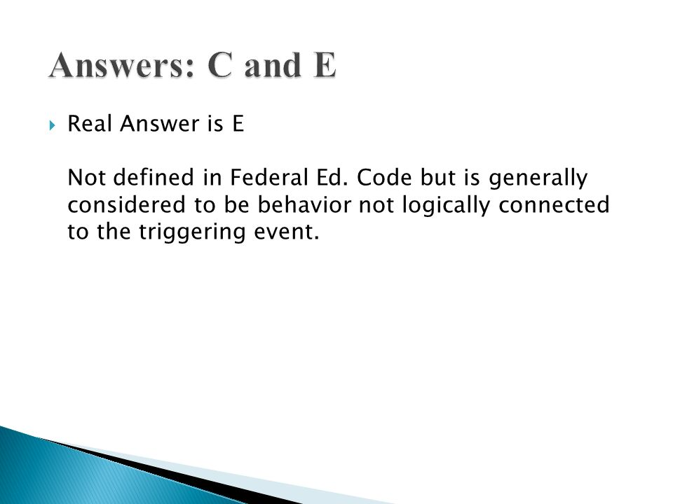 Real Answer is E Not defined in Federal Ed. Code but is generally considered to be behavior not logically connected to the triggering event.
