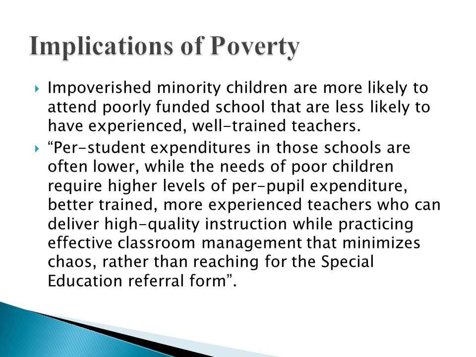 Impoverished minority children are more likely to attend poorly funded school that are less likely to have experienced, well-trained teachers. Per-stu