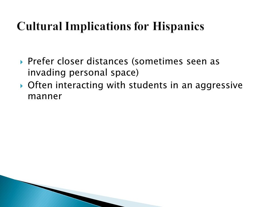 Prefer closer distances (sometimes seen as invading personal space) Often interacting with students in an aggressive manner