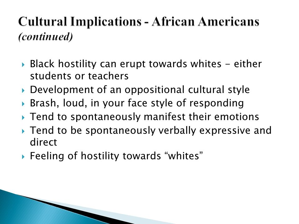 Black hostility can erupt towards whites - either students or teachers Development of an oppositional cultural style Brash, loud, in your face style o