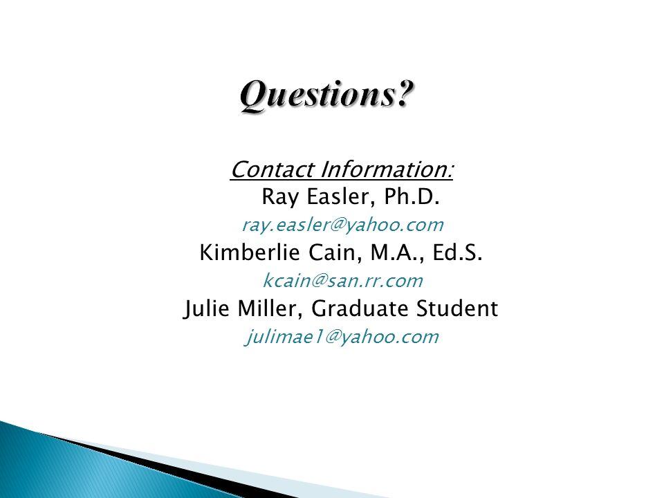 Contact Information: Ray Easler, Ph.D. ray.easler@yahoo.com Kimberlie Cain, M.A., Ed.S. kcain@san.rr.com Julie Miller, Graduate Student julimae1@yahoo