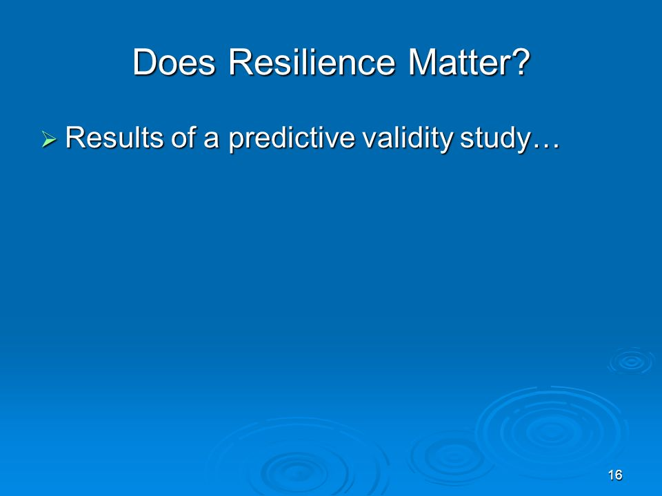 Does Resilience Matter? Results of a predictive validity study… Results of a predictive validity study… 16