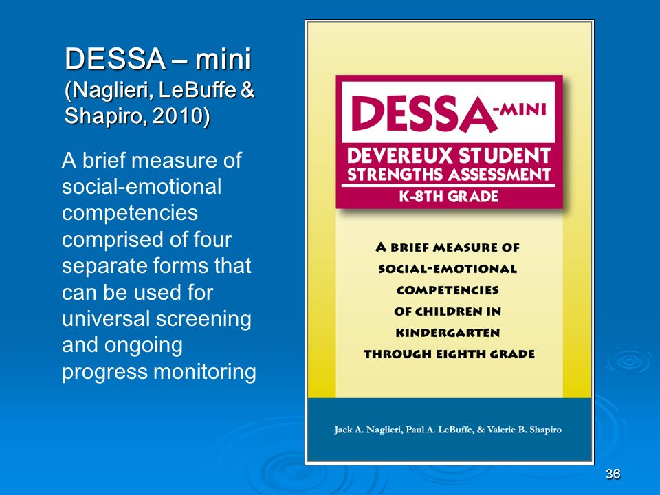 DESSA – mini (Naglieri, LeBuffe & Shapiro, 2010) A brief measure of social-emotional competencies comprised of four separate forms that can be used fo