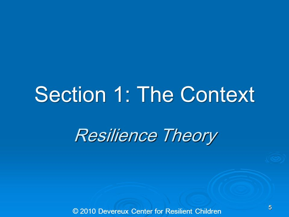 Section 1: The Context Resilience Theory © 2010 Devereux Center for Resilient Children 5