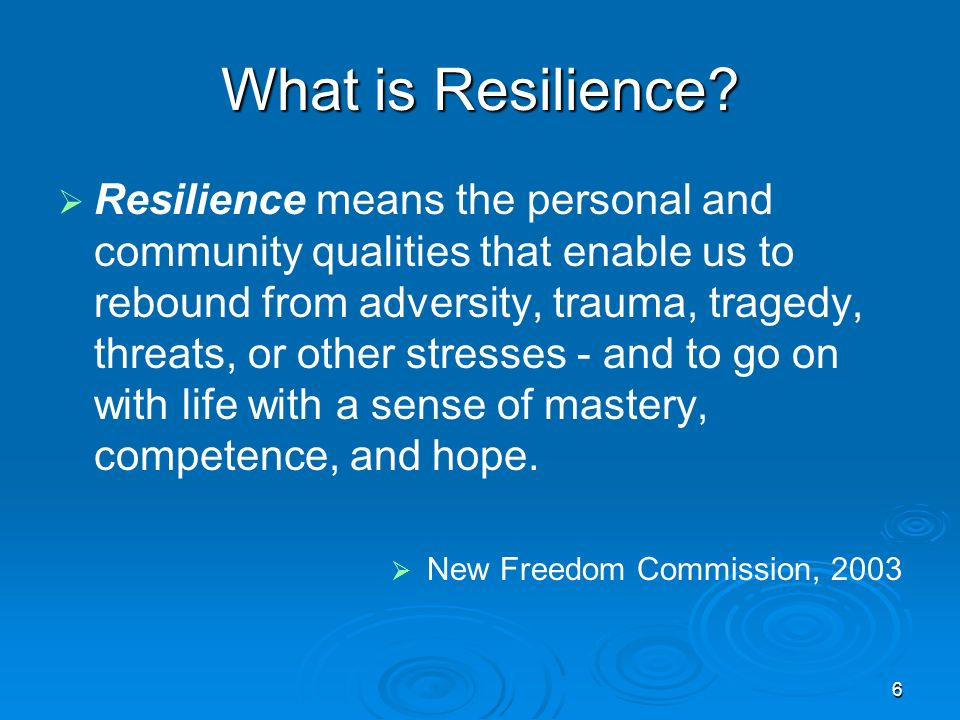 What is Resilience? Resilience means the personal and community qualities that enable us to rebound from adversity, trauma, tragedy, threats, or other
