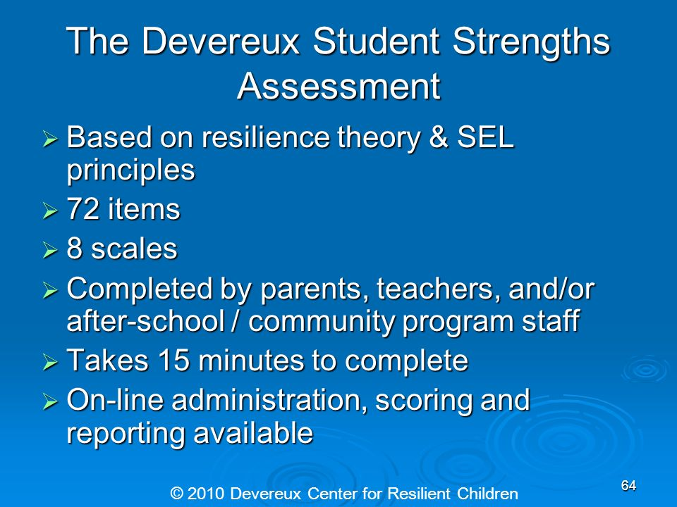 The Devereux Student Strengths Assessment Based on resilience theory & SEL principles Based on resilience theory & SEL principles 72 items 72 items 8