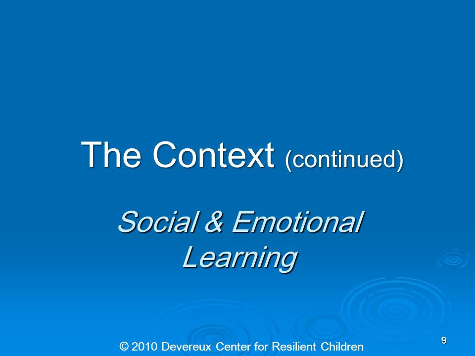 The Context (continued) The Context (continued) Social & Emotional Learning © 2010 Devereux Center for Resilient Children 9