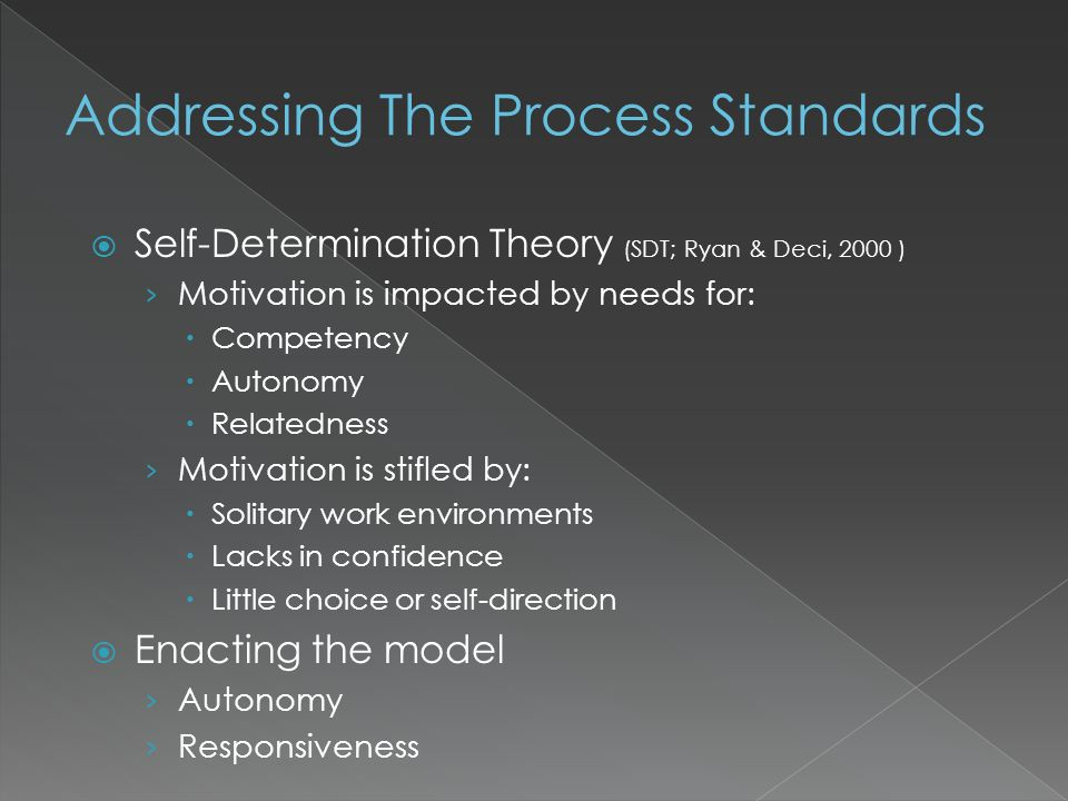 Self-Determination Theory (SDT; Ryan & Deci, 2000 ) Motivation is impacted by needs for: Competency Autonomy Relatedness Motivation is stifled by: Solitary work environments Lacks in confidence Little choice or self-direction Enacting the model Autonomy Responsiveness