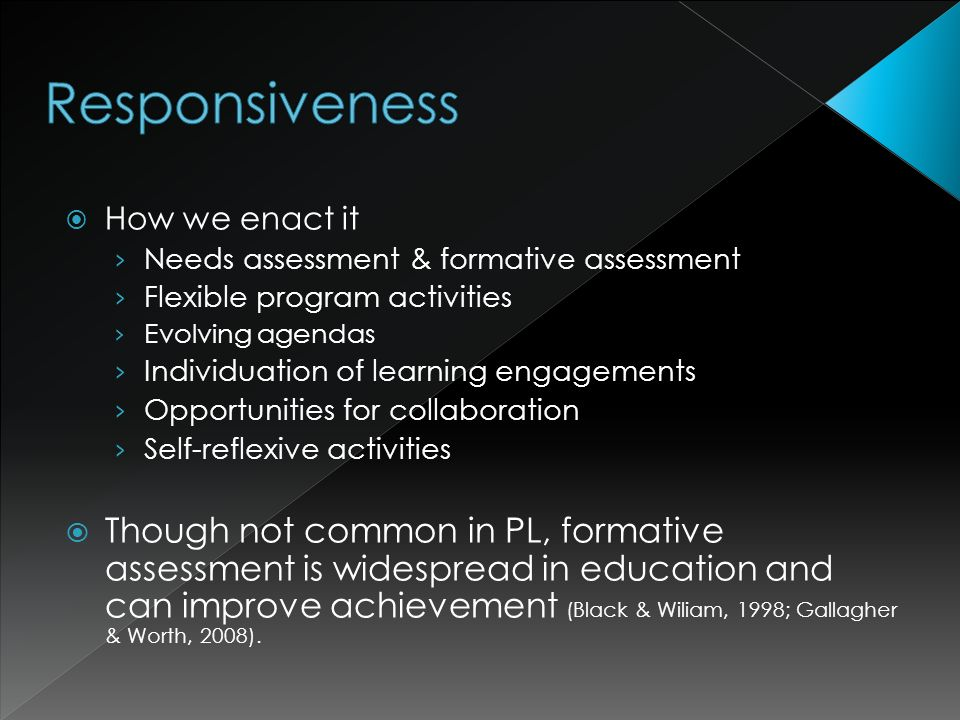 How we enact it Needs assessment & formative assessment Flexible program activities Evolving agendas Individuation of learning engagements Opportunities for collaboration Self-reflexive activities Though not common in PL, formative assessment is widespread in education and can improve achievement (Black & Wiliam, 1998; Gallagher & Worth, 2008).