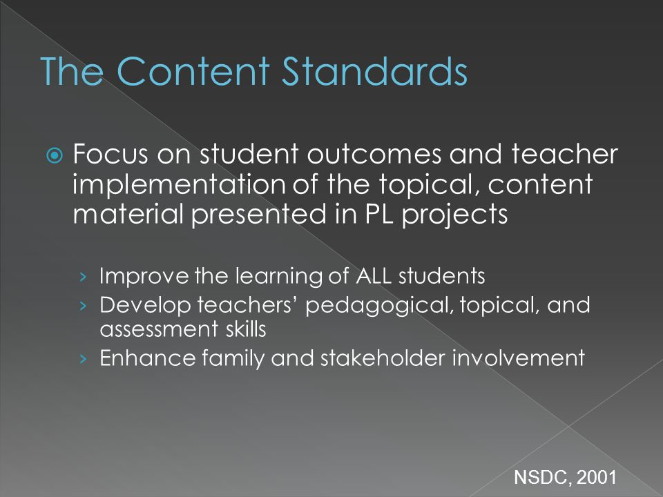Focus on student outcomes and teacher implementation of the topical, content material presented in PL projects Improve the learning of ALL students Develop teachers pedagogical, topical, and assessment skills Enhance family and stakeholder involvement NSDC, 2001