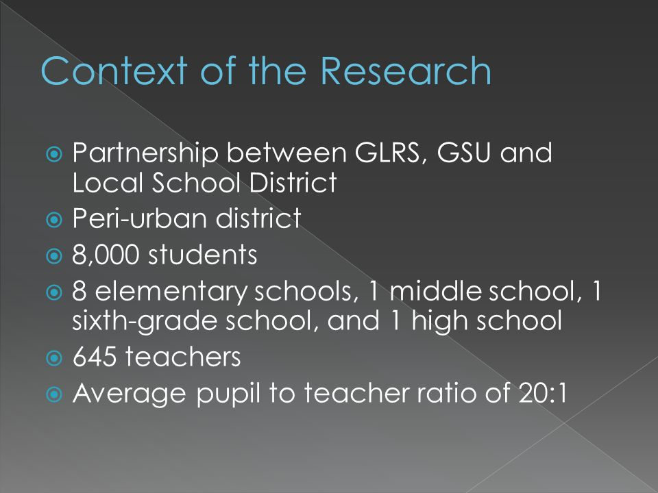 Partnership between GLRS, GSU and Local School District Peri-urban district 8,000 students 8 elementary schools, 1 middle school, 1 sixth-grade school, and 1 high school 645 teachers Average pupil to teacher ratio of 20:1