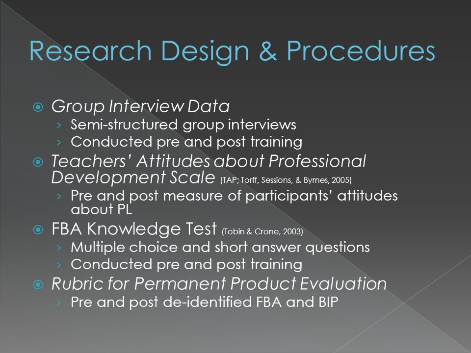 Group Interview Data Semi-structured group interviews Conducted pre and post training Teachers Attitudes about Professional Development Scale (TAP; Torff, Sessions, & Byrnes, 2005) Pre and post measure of participants attitudes about PL FBA Knowledge Test (Tobin & Crone, 2003) Multiple choice and short answer questions Conducted pre and post training Rubric for Permanent Product Evaluation Pre and post de-identified FBA and BIP