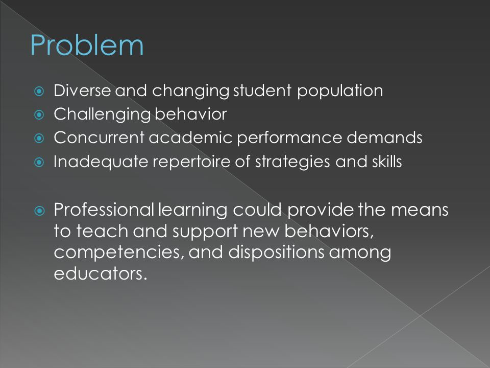 Diverse and changing student population Challenging behavior Concurrent academic performance demands Inadequate repertoire of strategies and skills Professional learning could provide the means to teach and support new behaviors, competencies, and dispositions among educators.