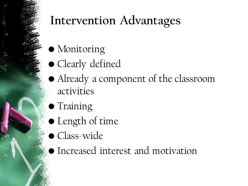 Intervention Advantages Monitoring Clearly defined Already a component of the classroom activities Training Length of time Class-wide Increased interest and motivation