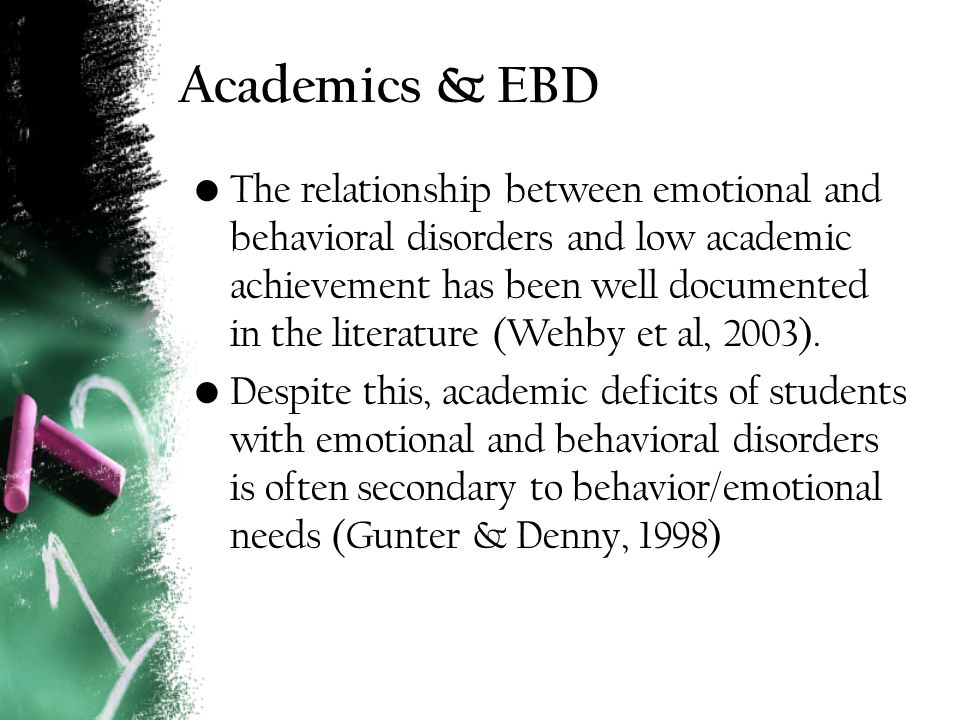 Academics & EBD The relationship between emotional and behavioral disorders and low academic achievement has been well documented in the literature (Wehby et al, 2003).