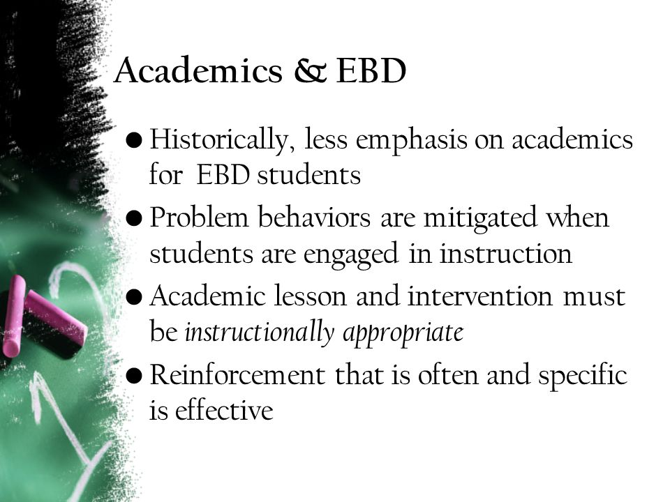 Academics & EBD Historically, less emphasis on academics for EBD students Problem behaviors are mitigated when students are engaged in instruction Academic lesson and intervention must be instructionally appropriate Reinforcement that is often and specific is effective