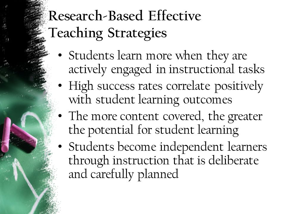 Research-Based Effective Teaching Strategies Students learn more when they are actively engaged in instructional tasks High success rates correlate positively with student learning outcomes The more content covered, the greater the potential for student learning Students become independent learners through instruction that is deliberate and carefully planned