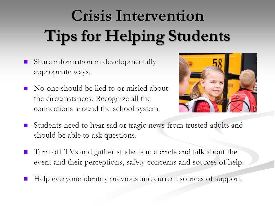 Crisis Intervention Tips for Helping Students Share information in developmentally appropriate ways. No one should be lied to or misled about the circ