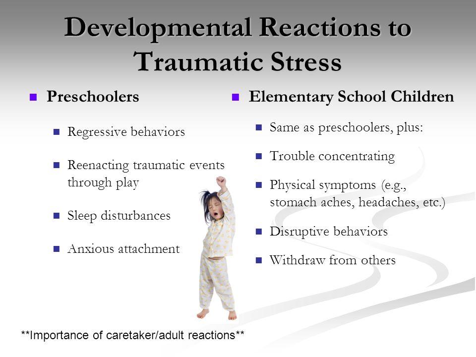 Developmental Reactions to Traumatic Stress Preschoolers Regressive behaviors Reenacting traumatic events through play Sleep disturbances Anxious atta
