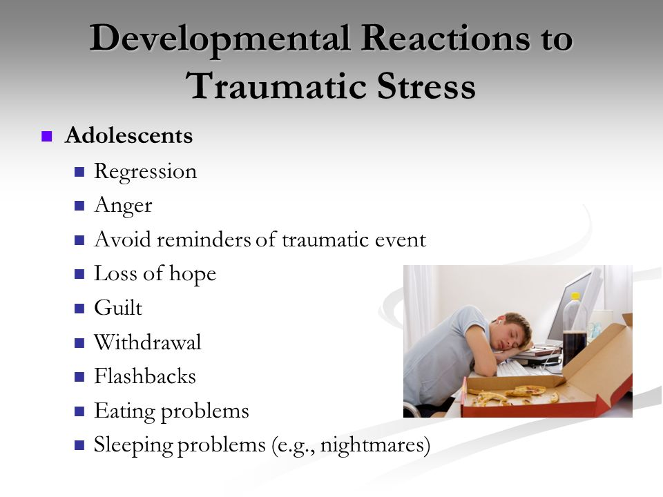 Developmental Reactions to Traumatic Stress Adolescents Regression Anger Avoid reminders of traumatic event Loss of hope Guilt Withdrawal Flashbacks E