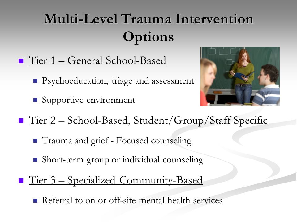 Multi-Level Trauma Intervention Options Tier 1 – General School-Based Psychoeducation, triage and assessment Supportive environment Tier 2 – School-Ba