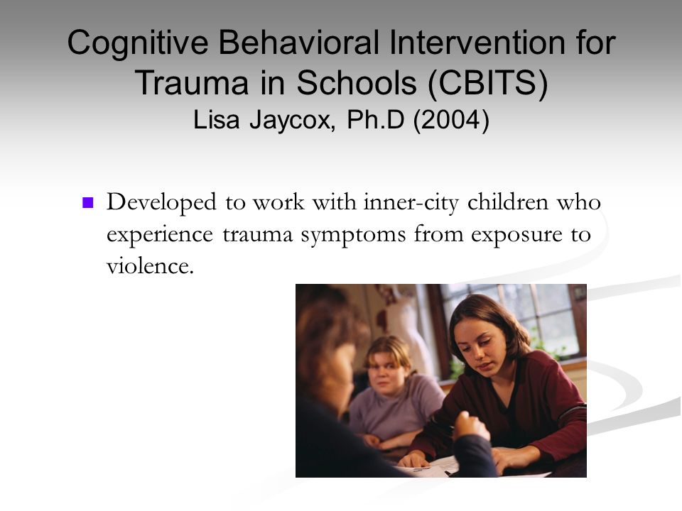 Developed to work with inner-city children who experience trauma symptoms from exposure to violence. Cognitive Behavioral Intervention for Trauma in S