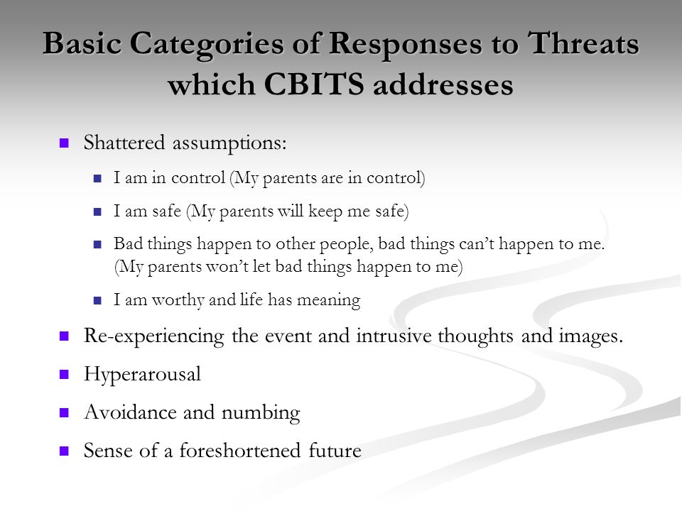 Basic Categories of Responses to Threats which CBITS addresses Shattered assumptions: I am in control (My parents are in control) I am safe (My parent