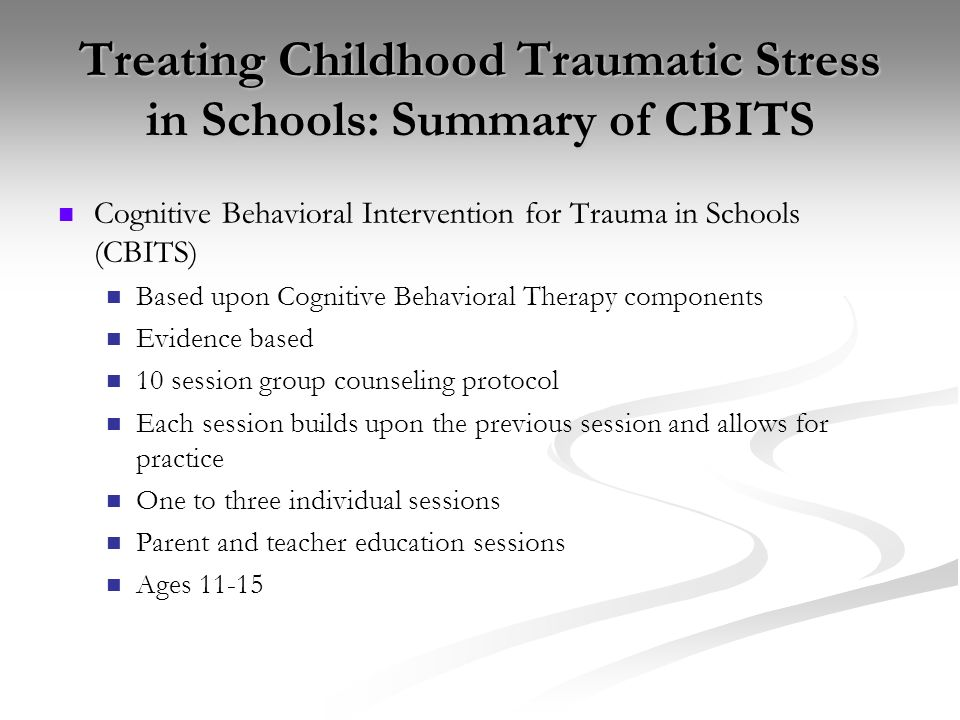Treating Childhood Traumatic Stress in Schools: Summary of CBITS Cognitive Behavioral Intervention for Trauma in Schools (CBITS) Based upon Cognitive