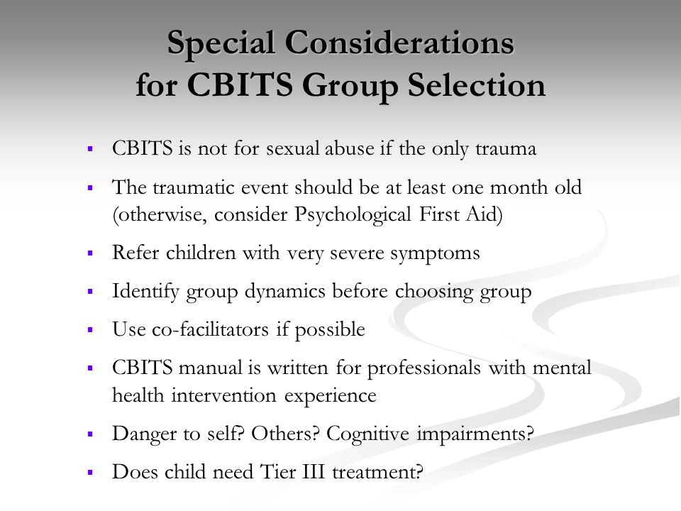 Special Considerations for CBITS Group Selection CBITS is not for sexual abuse if the only trauma The traumatic event should be at least one month old